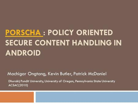 PORSCHA PORSCHA : POLICY ORIENTED SECURE CONTENT HANDLING IN ANDROID Machigar Ongtang, Kevin Butler, Patrick McDaniel Dhurakij Pundit University, University.