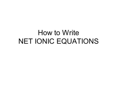 How to Write NET IONIC EQUATIONS. Aqueous Reactions Many chemical reactions occur in water, i.e. in solution Two things we must consider –Solubility of.