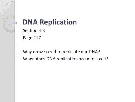 DNA Replication Section 4.3 Page 217 Why do we need to replicate our DNA? When does DNA replication occur in a cell?