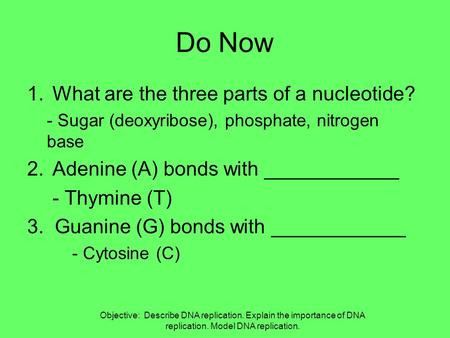 Do Now 1.What are the three parts of a nucleotide? - Sugar (deoxyribose), phosphate, nitrogen base 2.Adenine (A) bonds with ____________ - Thymine (T)