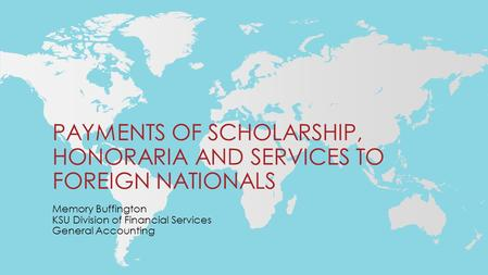 PAYMENTS OF SCHOLARSHIP, HONORARIA AND SERVICES TO FOREIGN NATIONALS Memory Buffington KSU Division of Financial Services General Accounting.