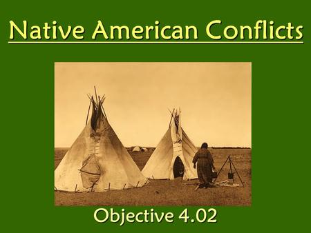 Native American Conflicts Objective 4.02. Natives live in the Great Plains. Natives followed: –Tribal law –Hunted –Traded –Produced beautifully crafted.