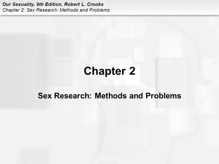 Our Sexuality, 9th Edition, Robert L. Crooks Chapter 2: Sex Research: Methods and Problems Chapter 2 Sex Research: Methods and Problems.