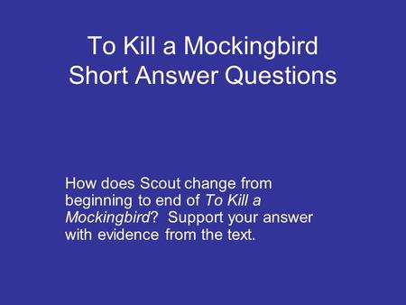 To Kill a Mockingbird Short Answer Questions How does Scout change from beginning to end of To Kill a Mockingbird? Support your answer with evidence from.