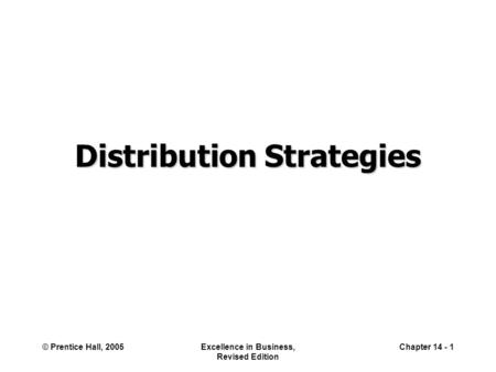 © Prentice Hall, 2005Excellence in Business, Revised Edition Chapter 14 - 1 Distribution Strategies.