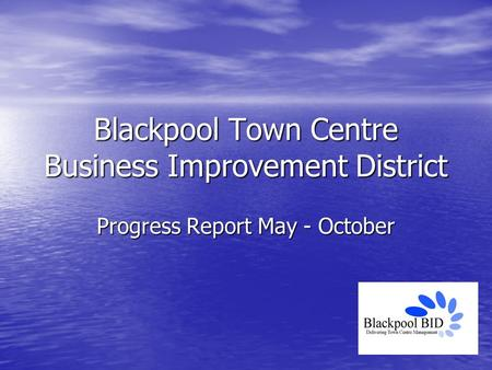Blackpool Town Centre Business Improvement District Progress Report May - October.