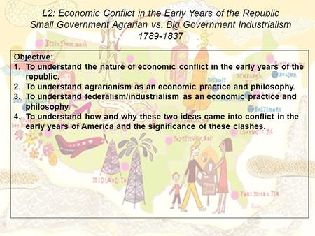 L2: Economic Conflict in the Early Years of the Republic Small Government Agrarian vs. Big Government Industrialism 1789-1837 Objective: 1.To understand.