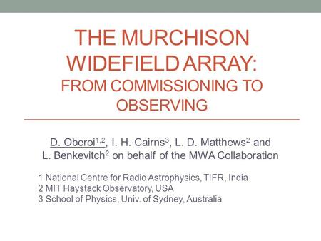THE MURCHISON WIDEFIELD ARRAY: FROM COMMISSIONING TO OBSERVING D. Oberoi 1,2, I. H. Cairns 3, L. D. Matthews 2 and L. Benkevitch 2 on behalf of the MWA.