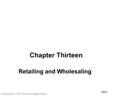13-1 Copyright © 2012 Pearson Education. Chapter Thirteen Retailing and Wholesaling.