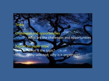 Today Challenges and opportunities - What are the challenges and opportunities Report on paper topic - What is the topic? - Why selected; why is it important?