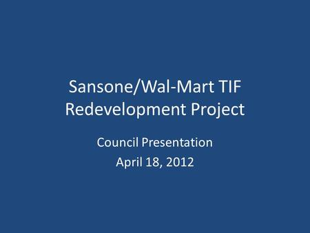 Sansone/Wal-Mart TIF Redevelopment Project Council Presentation April 18, 2012.
