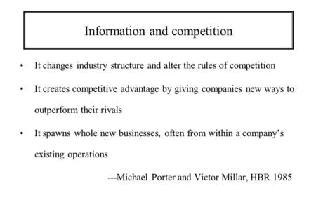Information and competition It changes industry structure and alter the rules of competition It creates competitive advantage by giving companies new ways.