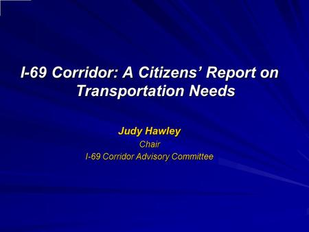 I-69 Corridor: A Citizens' Report on Transportation Needs Judy Hawley Chair I-69 Corridor Advisory Committee.