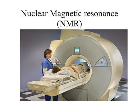 Nuclear Magnetic resonance (NMR). Nuclear Magnetic Resonance NMR works by getting hydrogen nuclei in the body to emit radio waves. Analysis of this radiation.