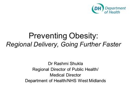 Preventing Obesity: Regional Delivery, Going Further Faster Dr Rashmi Shukla Regional Director of Public Health/ Medical Director Department of Health/NHS.