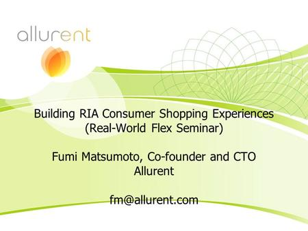 Building RIA Consumer Shopping Experiences (Real-World Flex Seminar) Fumi Matsumoto, Co-founder and CTO Allurent