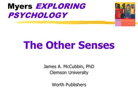 Myers EXPLORING PSYCHOLOGY The Other Senses James A. McCubbin, PhD Clemson University Worth Publishers.