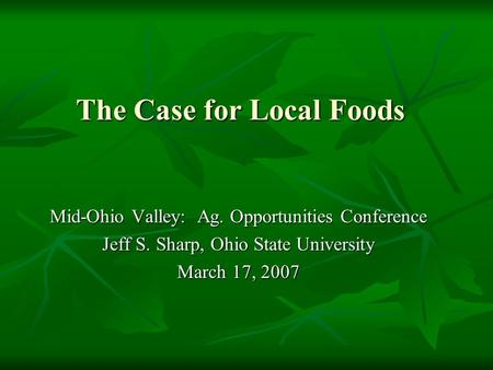 The Case for Local Foods Mid-Ohio Valley: Ag. Opportunities Conference Jeff S. Sharp, Ohio State University March 17, 2007.