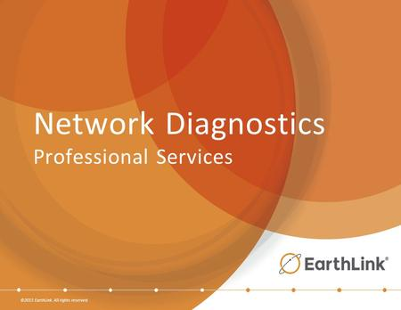 ©2015 EarthLink. All rights reserved. Network Diagnostics Professional Services.