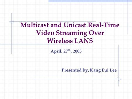 Multicast and Unicast Real-Time Video Streaming Over Wireless LANS April. 27 th, 2005 Presented by, Kang Eui Lee.