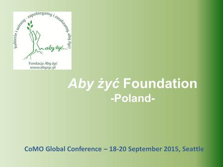 CoMO Global Conference – 18-20 September 2015, Seattle Aby żyć Foundation -Poland-