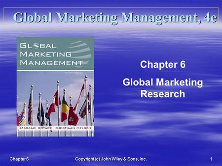 Chapter 6 Copyright (c) John Wiley & Sons, Inc. 1 Global Marketing Management, 4e Chapter 6 Global Marketing Research.