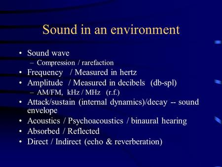 Sound in an environment Sound wave –Compression / rarefaction Frequency / Measured in hertz Amplitude / Measured in decibels (db-spl) –AM/FM, kHz / MHz.