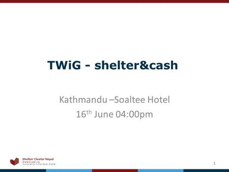Shelter Cluster <strong>Nepal</strong> ShelterCluster.org Coordinating Humanitarian Shelter TWiG - shelter&cash Kathmandu –Soaltee Hotel 16 th June 04:00pm 1.