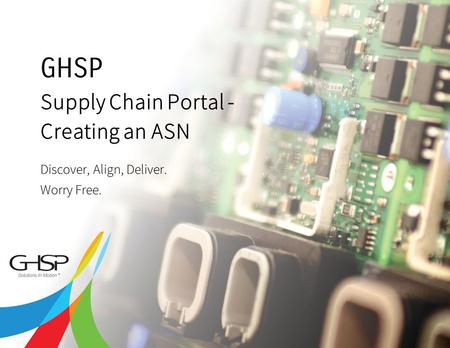 Copyright 2013 GHSP | A JSJ Company 2 Supply Chain Portal - Creating an ASN Discover, Align, Deliver. Worry Free. GHSP.