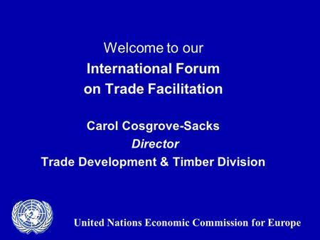 Welcome to our International Forum on Trade Facilitation Carol Cosgrove-Sacks Director Trade Development & Timber Division United Nations Economic Commission.