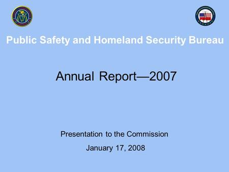 Public Safety and Homeland Security Bureau Annual Report—2007 Presentation to the Commission January 17, 2008.
