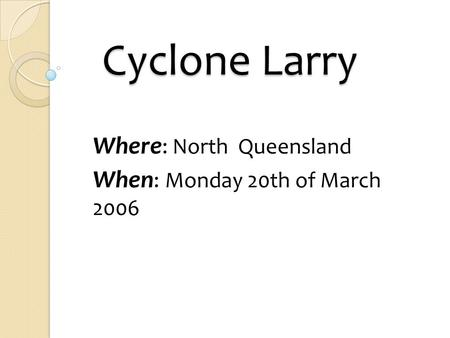 Cyclone Larry Cyclone Larry Where : North Queensland When : Monday 20th of March 2006.