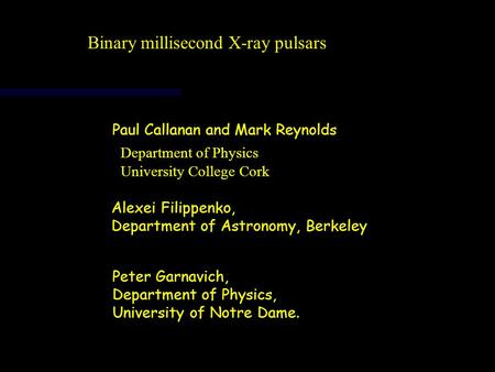 Binary millisecond X-ray pulsars Department of Physics University College Cork Paul Callanan and Mark Reynolds Alexei Filippenko, Department of Astronomy,
