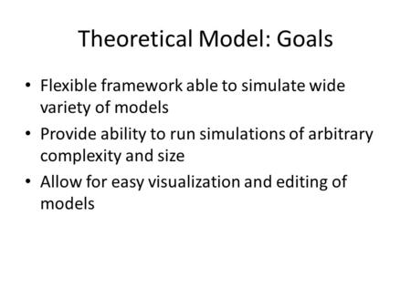 Theoretical Model: Goals Flexible framework able to simulate wide variety of models Provide ability to run simulations of arbitrary complexity and size.