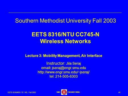 #1EETS 8316/NTU TC 745, Fall 2003 ENGINEERINGSMU Southern Methodist University Fall 2003 EETS 8316/NTU CC745-N Wireless Networks Lecture 3: Mobility Management,