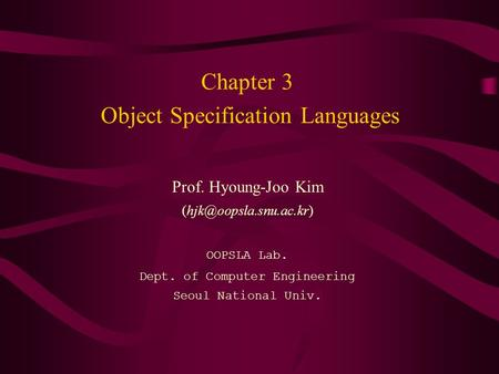 Chapter 3 Object Specification Languages Prof. Hyoung-Joo Kim OOPSLA Lab. Dept. of Computer Engineering Seoul National Univ.