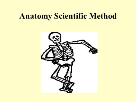 Anatomy Scientific Method. Scientific Method A standardized means of organizing and evaluating information to reach valid conclusions. **it's a process!