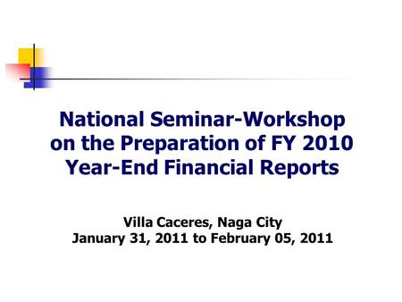 National Seminar-Workshop on the Preparation of FY 2010 Year-End Financial Reports Villa Caceres, Naga City January 31, 2011 to February 05, 2011.