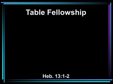 Table Fellowship Heb. 13:1-2. 1 Let brotherly love continue. 2 Do not forget to entertain strangers, for by so doing some have unwittingly entertained.