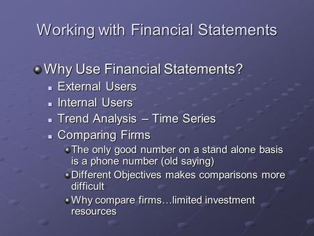 Working with Financial Statements Why Use Financial Statements? External Users External Users Internal Users Internal Users Trend Analysis – Time Series.