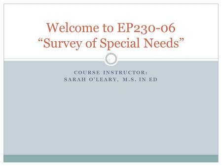 "COURSE INSTRUCTOR: SARAH O'LEARY, M.S. IN ED Welcome to EP230-06 ""Survey of Special Needs"""