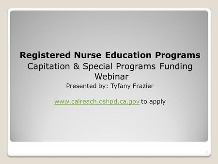 Registered Nurse Education Programs Capitation & Special Programs Funding Webinar Presented by: Tyfany Frazier www.calreach.oshpd.ca.govwww.calreach.oshpd.ca.gov.