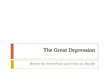 The Great Depression Review the PowerPoint and Video on Moodle.