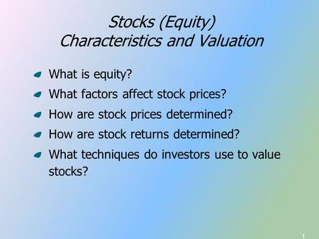 1 Stocks (Equity) Characteristics and Valuation What is equity? What factors affect stock prices? How are stock prices determined? How are stock returns.