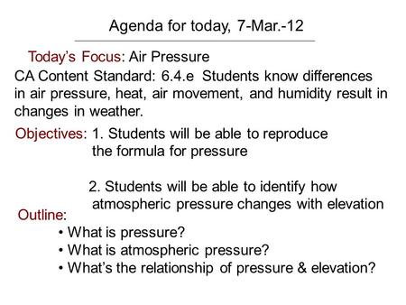 Agenda for today, 7-Mar.-12 Today's Focus: Air Pressure CA Content Standard: 6.4.e Students know differences in air pressure, heat, air movement, and humidity.