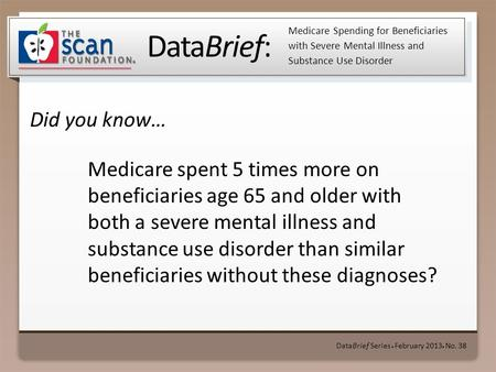 DataBrief: Did you know… DataBrief Series ● February 2013 ● No. 38 Medicare Spending for Beneficiaries with Severe Mental Illness and Substance Use Disorder.