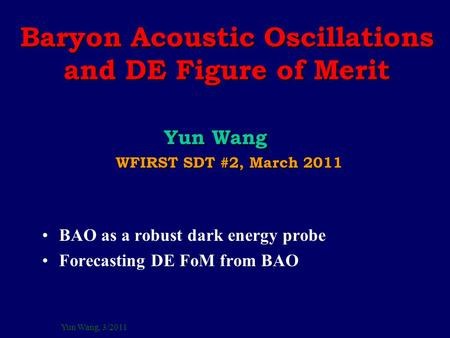 Yun Wang, 3/2011 Baryon Acoustic Oscillations and DE Figure of Merit Yun Wang Yun Wang WFIRST SDT #2, March 2011 WFIRST SDT #2, March 2011 BAO as a robust.