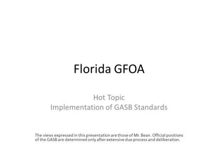 Florida GFOA Hot Topic Implementation of GASB Standards The views expressed in this presentation are those of Mr. Bean. Official positions of the GASB.