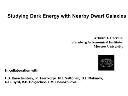 Studying Dark Energy with Nearby Dwarf Galaxies Arthur D. Chernin Sternberg Astronomical Institute Moscow University In collaboration with I.D. Karachentsev,
