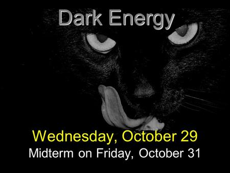 Dark Energy Wednesday, October 29 Midterm on Friday, October 31.